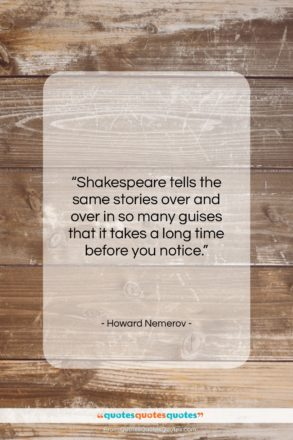 """Howard Nemerov quote: """"Shakespeare tells the same stories over and…""""- at QuotesQuotesQuotes.com"""