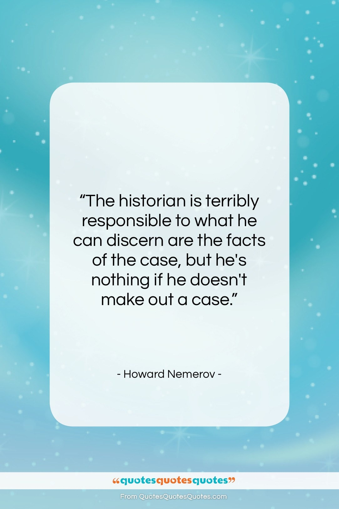 """Howard Nemerov quote: """"The historian is terribly responsible to what…""""- at QuotesQuotesQuotes.com"""