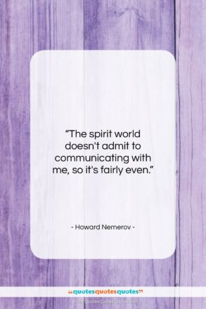 """Howard Nemerov quote: """"The spirit world doesn't admit to communicating…""""- at QuotesQuotesQuotes.com"""