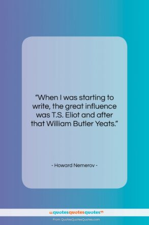 """Howard Nemerov quote: """"When I was starting to write, the…""""- at QuotesQuotesQuotes.com"""