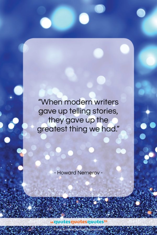 """Howard Nemerov quote: """"When modern writers gave up telling stories…""""- at QuotesQuotesQuotes.com"""