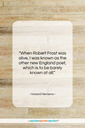 """Howard Nemerov quote: """"When Robert Frost was alive, I was…""""- at QuotesQuotesQuotes.com"""