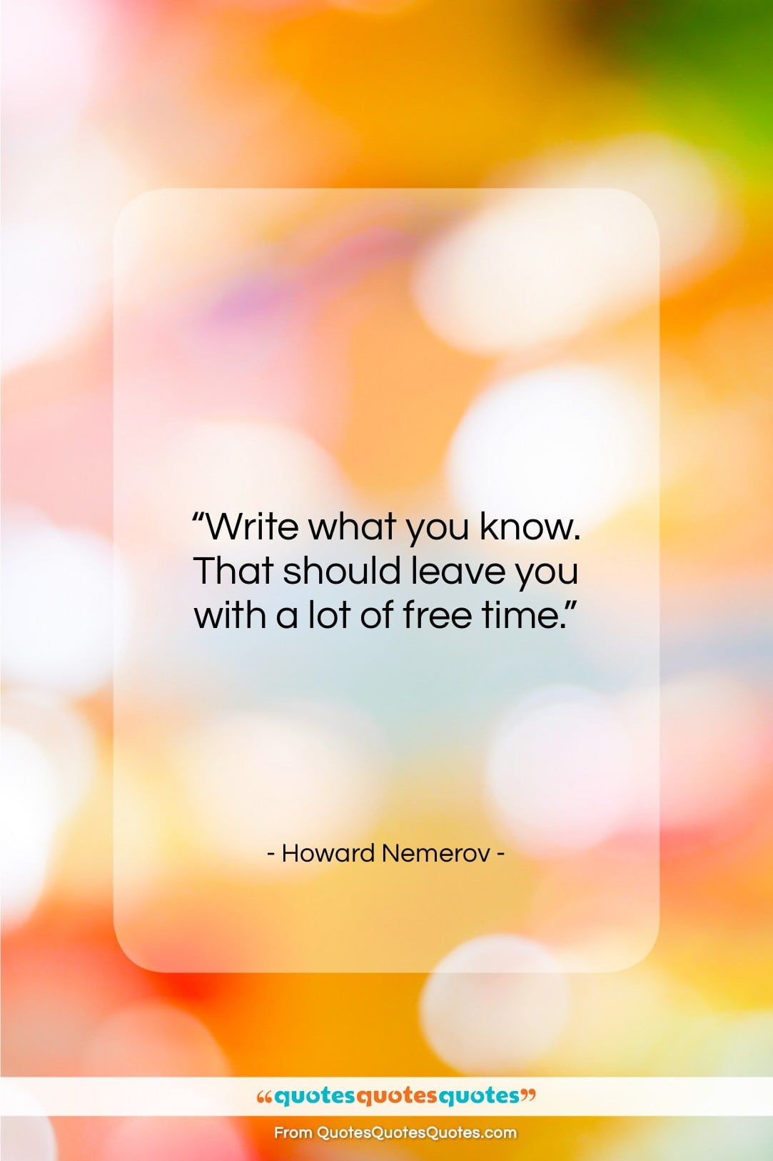 """Howard Nemerov quote: """"Write what you know. That should leave…""""- at QuotesQuotesQuotes.com"""