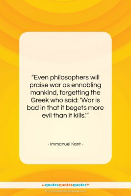 """Immanuel Kant quote: """"Even philosophers will praise war as ennobling…""""- at QuotesQuotesQuotes.com"""