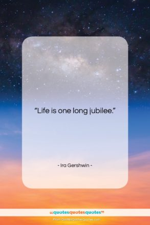 """Ira Gershwin quote: """"Life is one long jubilee….""""- at QuotesQuotesQuotes.com"""