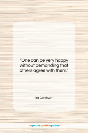 """Ira Gershwin quote: """"One can be very happy without demanding…""""- at QuotesQuotesQuotes.com"""