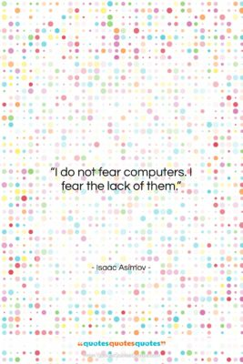"""Isaac Asimov quote: """"I do not fear computers. I fear…""""- at QuotesQuotesQuotes.com"""