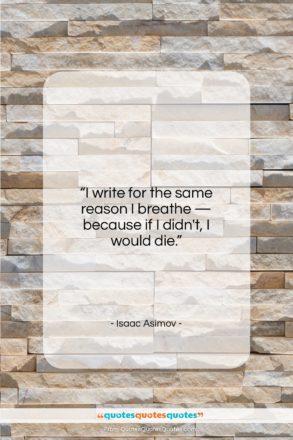 "Isaac Asimov quote: ""I write for the same reason I…""- at QuotesQuotesQuotes.com"
