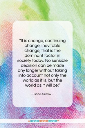 """Isaac Asimov quote: """"It is change, continuing change, inevitable change,…""""- at QuotesQuotesQuotes.com"""