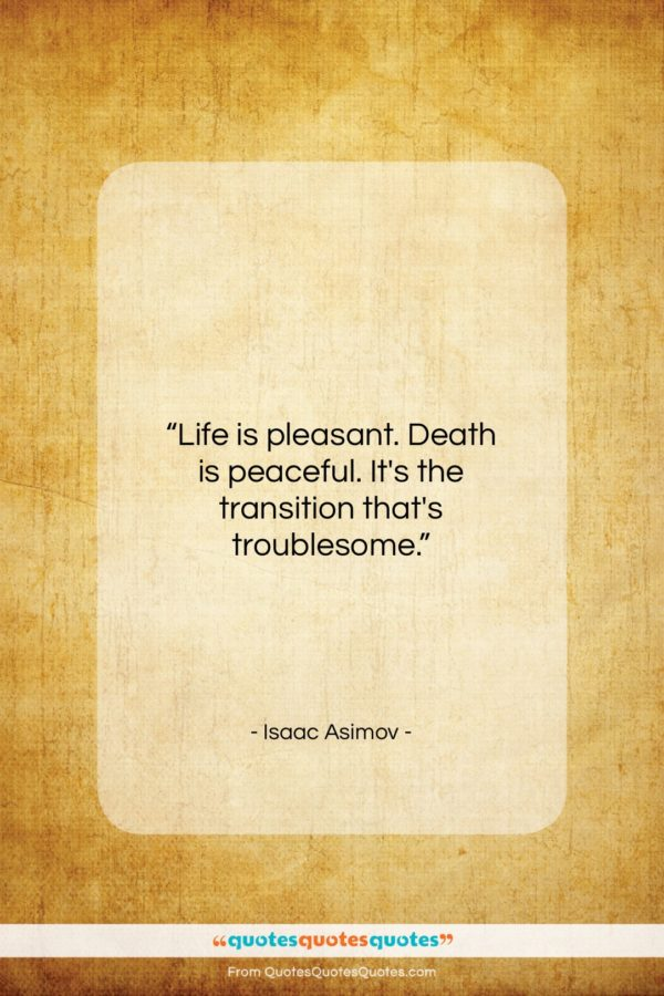 """Isaac Asimov quote: """"Life is pleasant. Death is peaceful. It's…""""- at QuotesQuotesQuotes.com"""