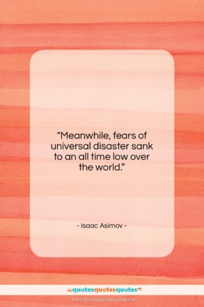 """Isaac Asimov quote: """"Meanwhile, fears of universal disaster sank to…""""- at QuotesQuotesQuotes.com"""
