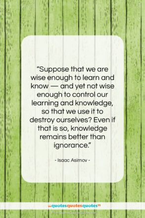 """Isaac Asimov quote: """"Suppose that we are wise enough to…""""- at QuotesQuotesQuotes.com"""