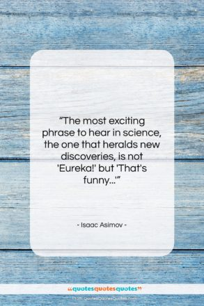 """Isaac Asimov quote: """"The most exciting phrase to hear in…""""- at QuotesQuotesQuotes.com"""