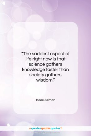 """Isaac Asimov quote: """"The saddest aspect of life right now…""""- at QuotesQuotesQuotes.com"""