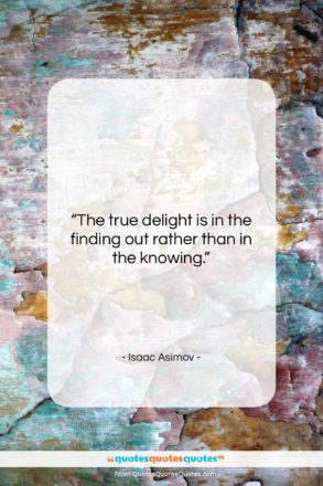 """Isaac Asimov quote: """"The true delight is in the finding…""""- at QuotesQuotesQuotes.com"""