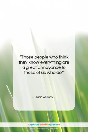 """Isaac Asimov quote: """"Those people who think they know everything…""""- at QuotesQuotesQuotes.com"""
