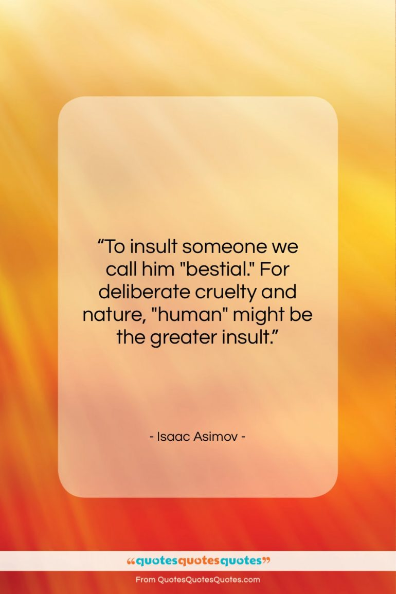 """Isaac Asimov quote: """"To insult someone we call him """"bestial.""""…""""- at QuotesQuotesQuotes.com"""
