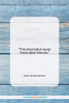 """Isaac de Benserade quote: """"The shameful never have dear friends….""""- at QuotesQuotesQuotes.com"""