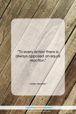 """Isaac Newton quote: """"To every action there is always opposed…""""- at QuotesQuotesQuotes.com"""
