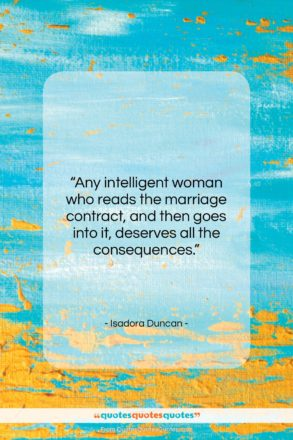 "Isadora Duncan quote: ""Any intelligent woman who reads the marriage…""- at QuotesQuotesQuotes.com"