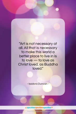 """Isadora Duncan quote: """"Art is not necessary at all. All…""""- at QuotesQuotesQuotes.com"""