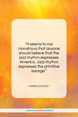 """Isadora Duncan quote: """"It seems to me monstrous that anyone…""""- at QuotesQuotesQuotes.com"""