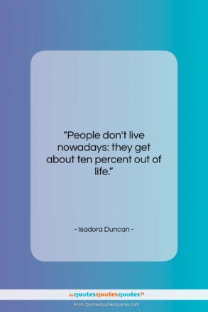 """Isadora Duncan quote: """"People don't live nowadays: they get about…""""- at QuotesQuotesQuotes.com"""