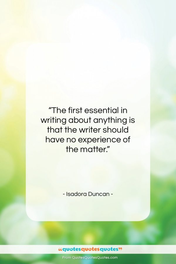 """Isadora Duncan quote: """"The first essential in writing about anything…""""- at QuotesQuotesQuotes.com"""