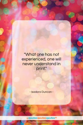 """Isadora Duncan quote: """"What one has not experienced, one will…""""- at QuotesQuotesQuotes.com"""