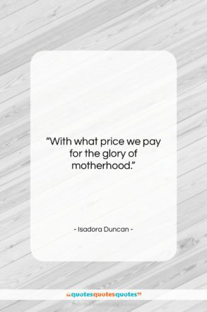 """Isadora Duncan quote: """"With what price we pay for the…""""- at QuotesQuotesQuotes.com"""