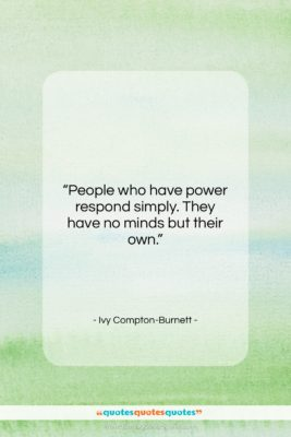 """Ivy Compton-Burnett quote: """"People who have power respond simply. They…""""- at QuotesQuotesQuotes.com"""