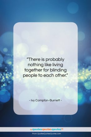 """Ivy Compton-Burnett quote: """"There is probably nothing like living together…""""- at QuotesQuotesQuotes.com"""