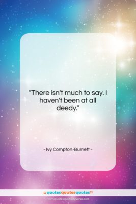 "Ivy Compton-Burnett quote: ""There isn't much to say. I haven't…""- at QuotesQuotesQuotes.com"