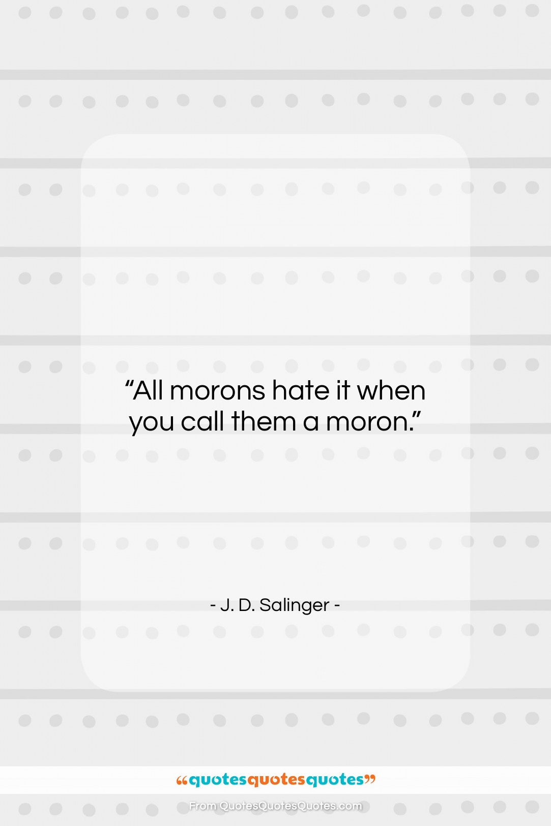 """J. D. Salinger quote: """"All morons hate it when you call…""""- at QuotesQuotesQuotes.com"""