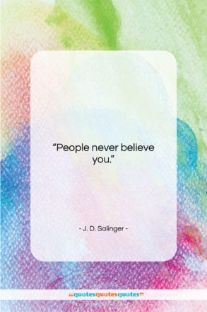 """J. D. Salinger quote: """"People never believe you….""""- at QuotesQuotesQuotes.com"""