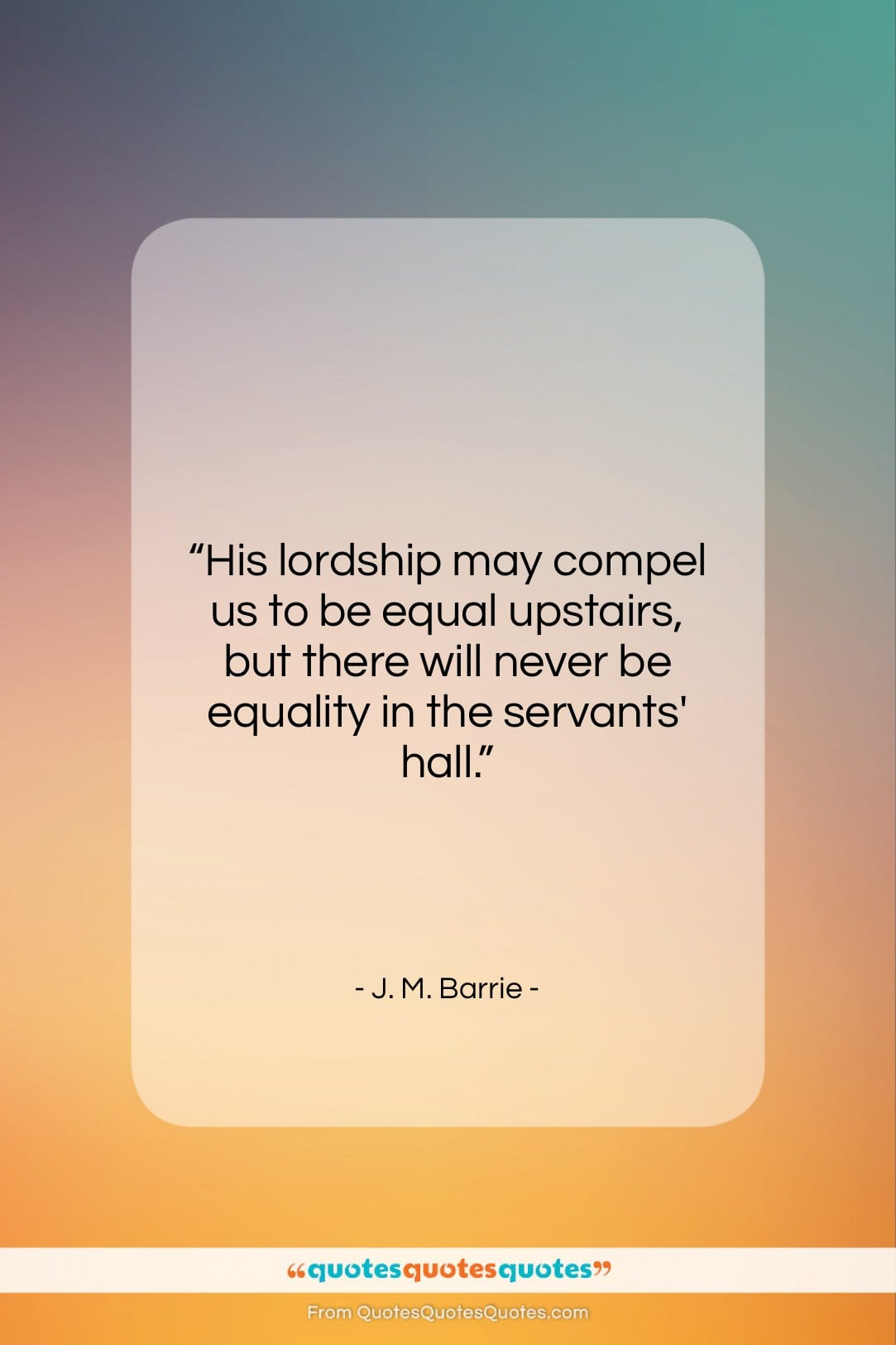 """J. M. Barrie quote: """"His lordship may compel us to be…""""- at QuotesQuotesQuotes.com"""