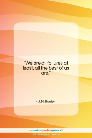 """J. M. Barrie quote: """"We are all failures at least, all…""""- at QuotesQuotesQuotes.com"""