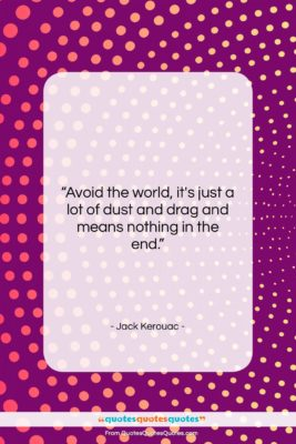 """Jack Kerouac quote: """"Avoid the world, it's just a lot…""""- at QuotesQuotesQuotes.com"""