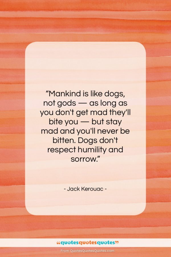 """Jack Kerouac quote: """"Mankind is like dogs, not gods —…""""- at QuotesQuotesQuotes.com"""