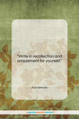 "Jack Kerouac quote: ""Write in recollection and amazement for yourself….""- at QuotesQuotesQuotes.com"