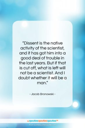 """Jacob Bronowski quote: """"Dissent is the native activity of the…""""- at QuotesQuotesQuotes.com"""