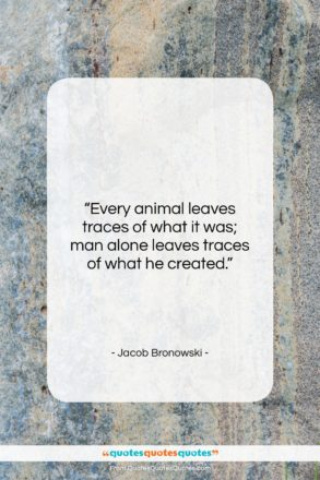 """Jacob Bronowski quote: """"Every animal leaves traces of what it…""""- at QuotesQuotesQuotes.com"""