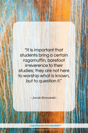 """Jacob Bronowski quote: """"It is important that students bring a…""""- at QuotesQuotesQuotes.com"""