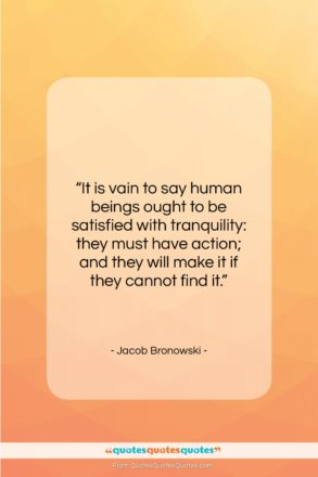"""Jacob Bronowski quote: """"It is vain to say human beings…""""- at QuotesQuotesQuotes.com"""