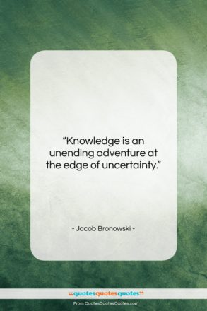 """Jacob Bronowski quote: """"Knowledge is an unending adventure at the…""""- at QuotesQuotesQuotes.com"""