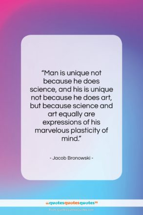 """Jacob Bronowski quote: """"Man is unique not because he does…""""- at QuotesQuotesQuotes.com"""