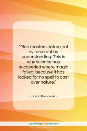 """Jacob Bronowski quote: """"Man masters nature not by force but…""""- at QuotesQuotesQuotes.com"""