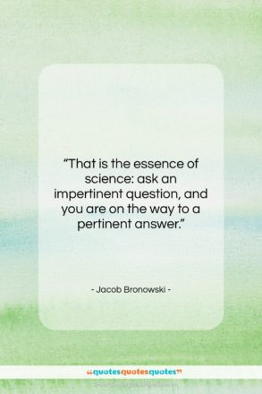 """Jacob Bronowski quote: """"That is the essence of science: ask…""""- at QuotesQuotesQuotes.com"""