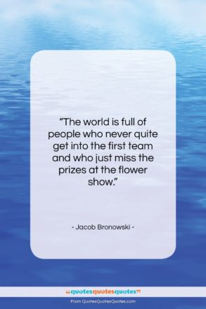 """Jacob Bronowski quote: """"The world is full of people who…""""- at QuotesQuotesQuotes.com"""