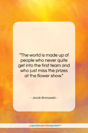 """Jacob Bronowski quote: """"The world is made up of people…""""- at QuotesQuotesQuotes.com"""